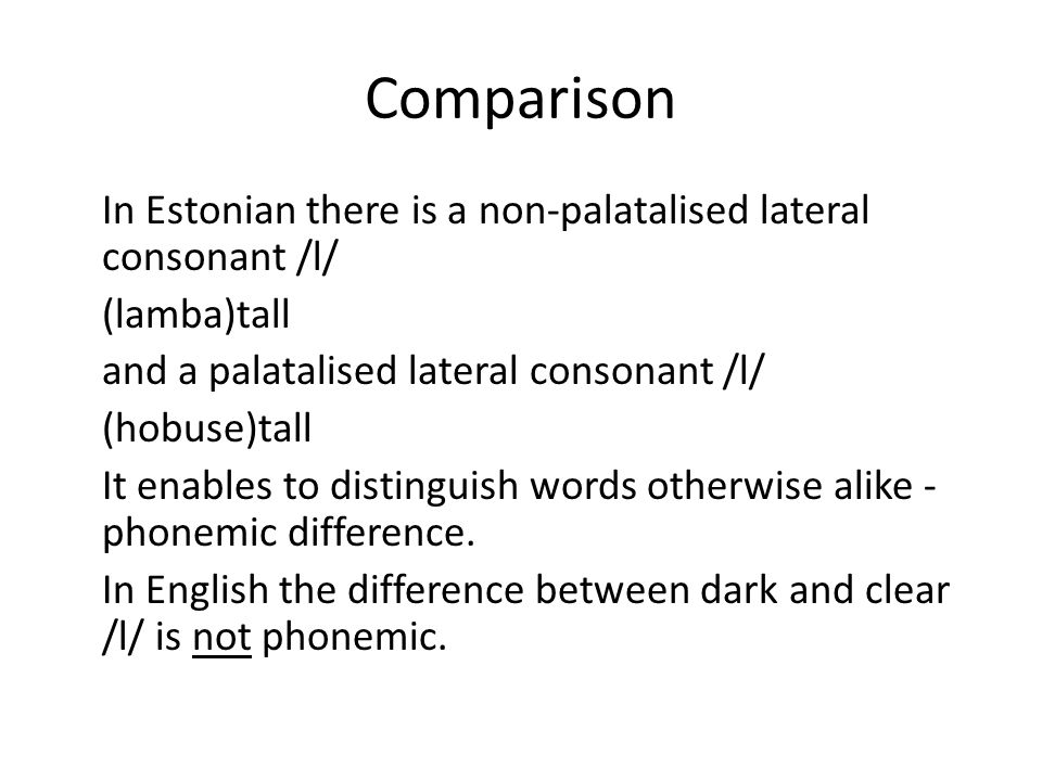 Comparison In Estonian there is a non-palatalised lateral consonant /l/ (lamba)tall and a palatalised lateral consonant /l/ (hobuse)tall It enables to distinguish words otherwise alike - phonemic difference.