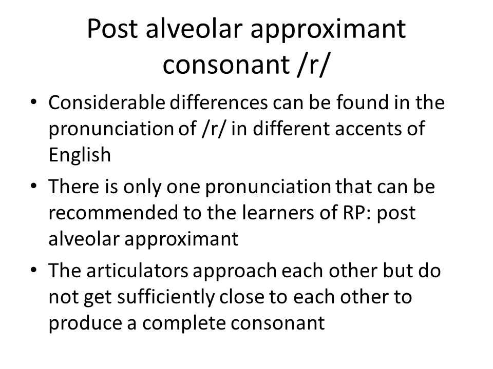 Post alveolar approximant consonant /r/ Considerable differences can be found in the pronunciation of /r/ in different accents of English There is only one pronunciation that can be recommended to the learners of RP: post alveolar approximant The articulators approach each other but do not get sufficiently close to each other to produce a complete consonant