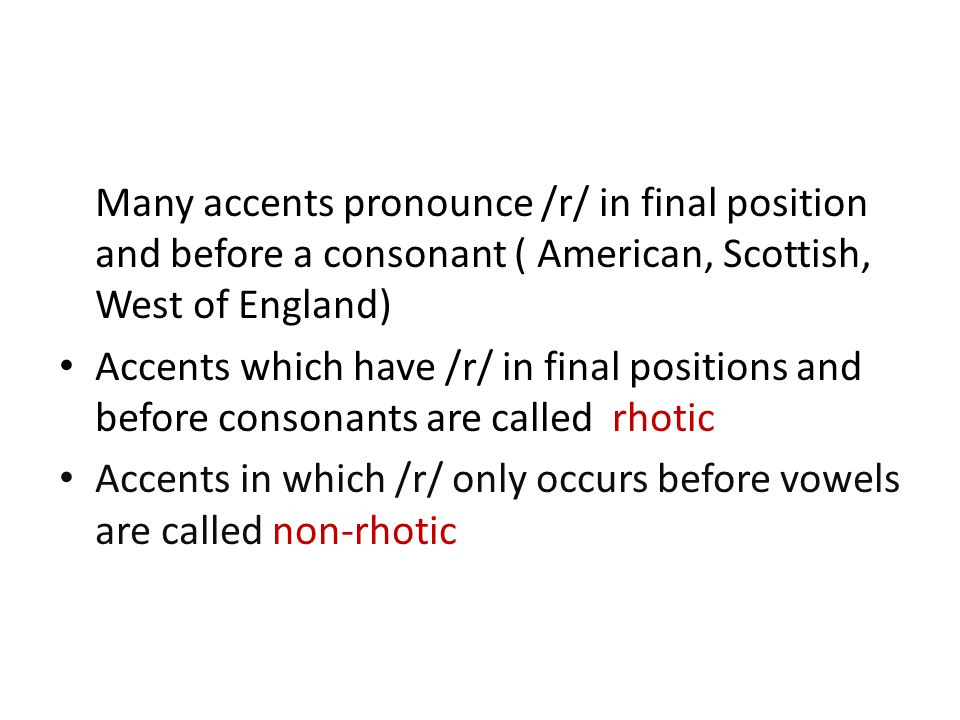 Many accents pronounce /r/ in final position and before a consonant ( American, Scottish, West of England) Accents which have /r/ in final positions and before consonants are called rhotic Accents in which /r/ only occurs before vowels are called non-rhotic