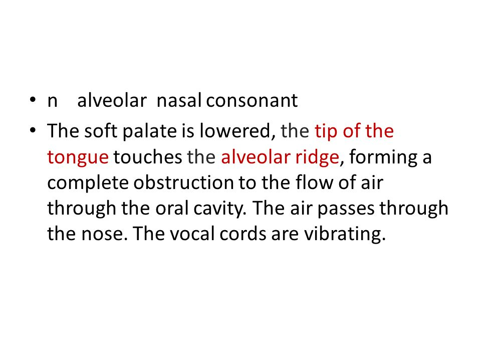 nalveolar nasal consonant The soft palate is lowered, the tip of the tongue touches the alveolar ridge, forming a complete obstruction to the flow of air through the oral cavity.