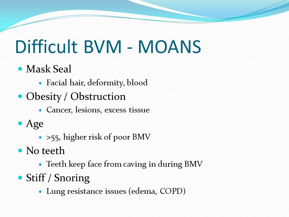 Difficult BVM - MOANS Mask Seal Facial hair, deformity, blood Obesity / Obstruction Cancer, lesions, excess tissue Age >55, higher risk of poor BMV No teeth Teeth keep face from caving in during BMV Stiff / Snoring Lung resistance issues (edema, COPD)