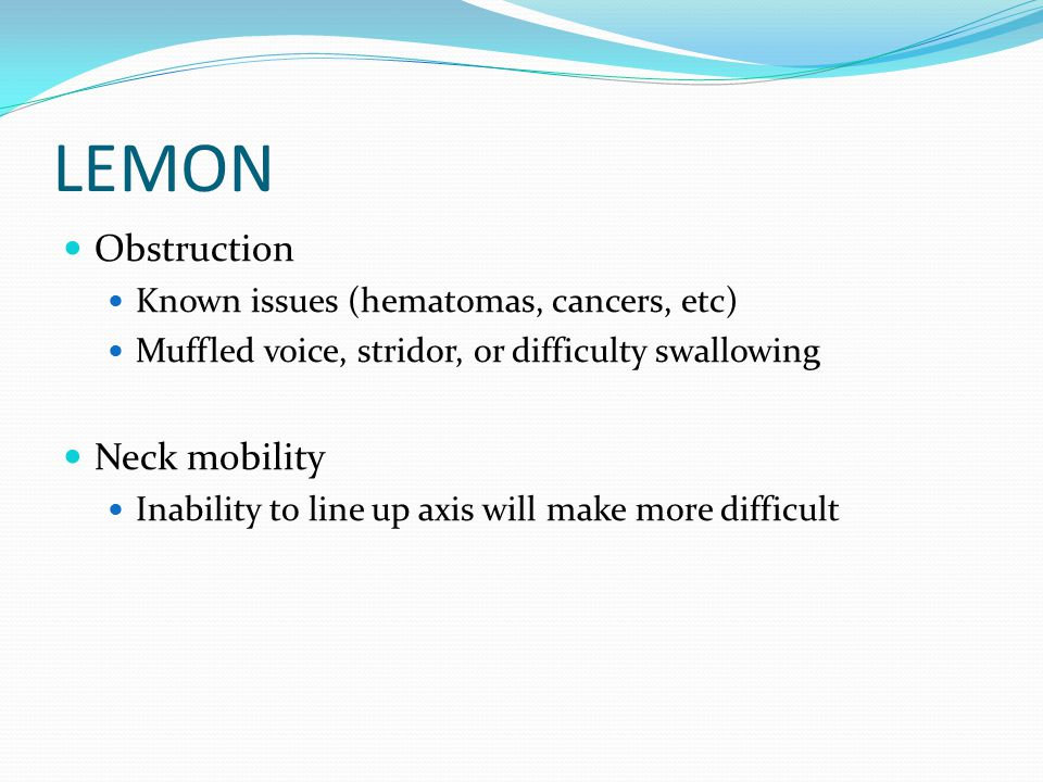 LEMON Obstruction Known issues (hematomas, cancers, etc) Muffled voice, stridor, or difficulty swallowing Neck mobility Inability to line up axis will make more difficult