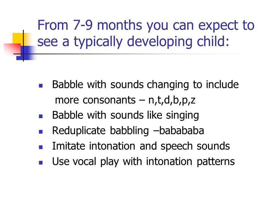From 7-9 months you can expect to see a typically developing child: Babble with sounds changing to include more consonants – n,t,d,b,p,z Babble with sounds like singing Reduplicate babbling –babababa Imitate intonation and speech sounds Use vocal play with intonation patterns