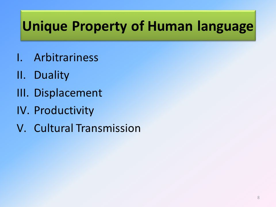 Unique Property of Human language I.Arbitrariness II.Duality III.Displacement IV.Productivity V.Cultural Transmission 8