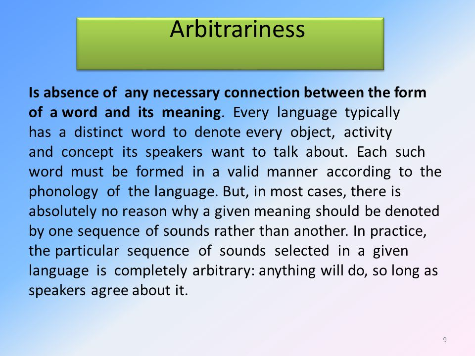 Arbitrariness Is absence of any necessary connection between the form of a word and its meaning.