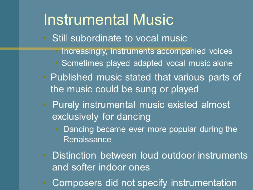 Instrumental Music Still subordinate to vocal music Increasingly, instruments accompanied voices Sometimes played adapted vocal music alone Dancing became ever more popular during the Renaissance Published music stated that various parts of the music could be sung or played Purely instrumental music existed almost exclusively for dancing Distinction between loud outdoor instruments and softer indoor ones Composers did not specify instrumentation