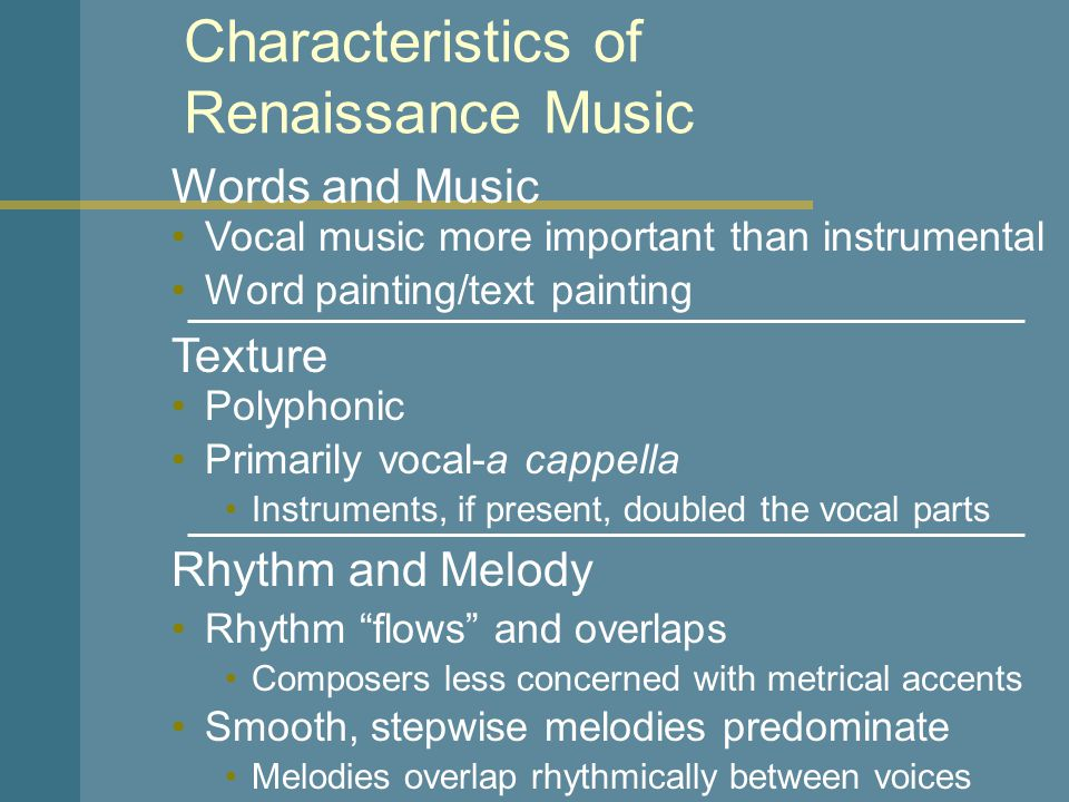 Words and Music Characteristics of Renaissance Music Polyphonic Instruments, if present, doubled the vocal parts Vocal music more important than instrumental Word painting/text painting Texture Primarily vocal-a cappella Rhythm and Melody Rhythm flows and overlaps Composers less concerned with metrical accents Smooth, stepwise melodies predominate Melodies overlap rhythmically between voices