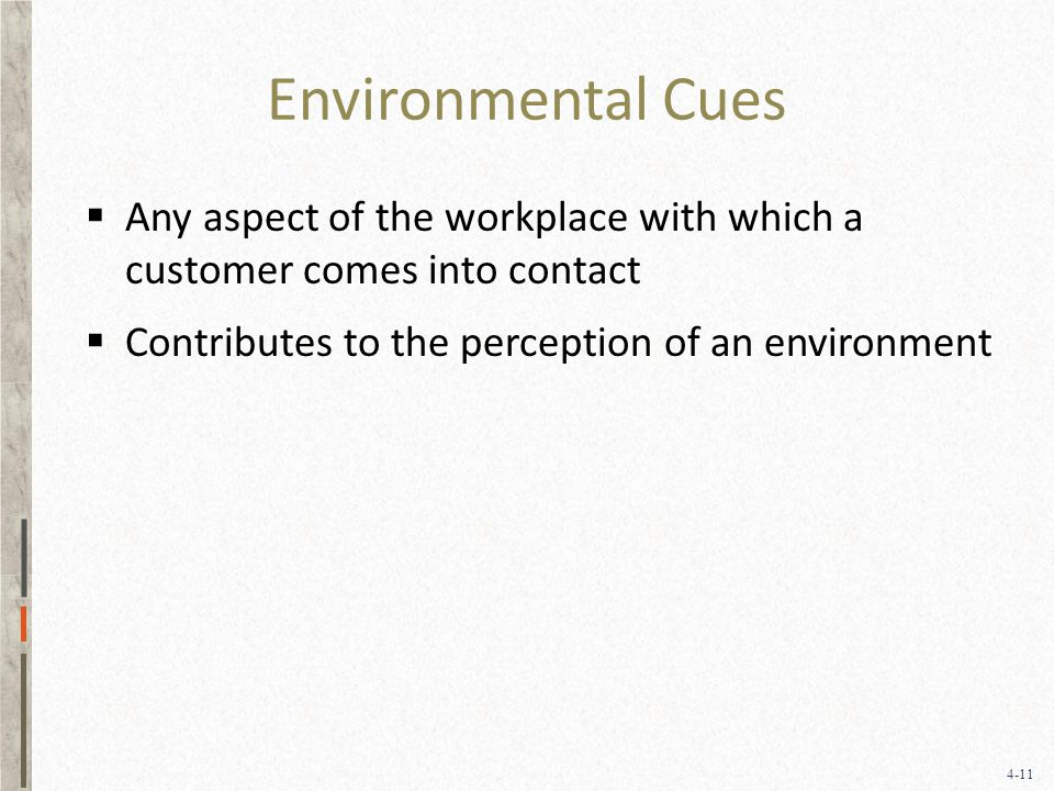 4-11 Environmental Cues  Any aspect of the workplace with which a customer comes into contact  Contributes to the perception of an environment