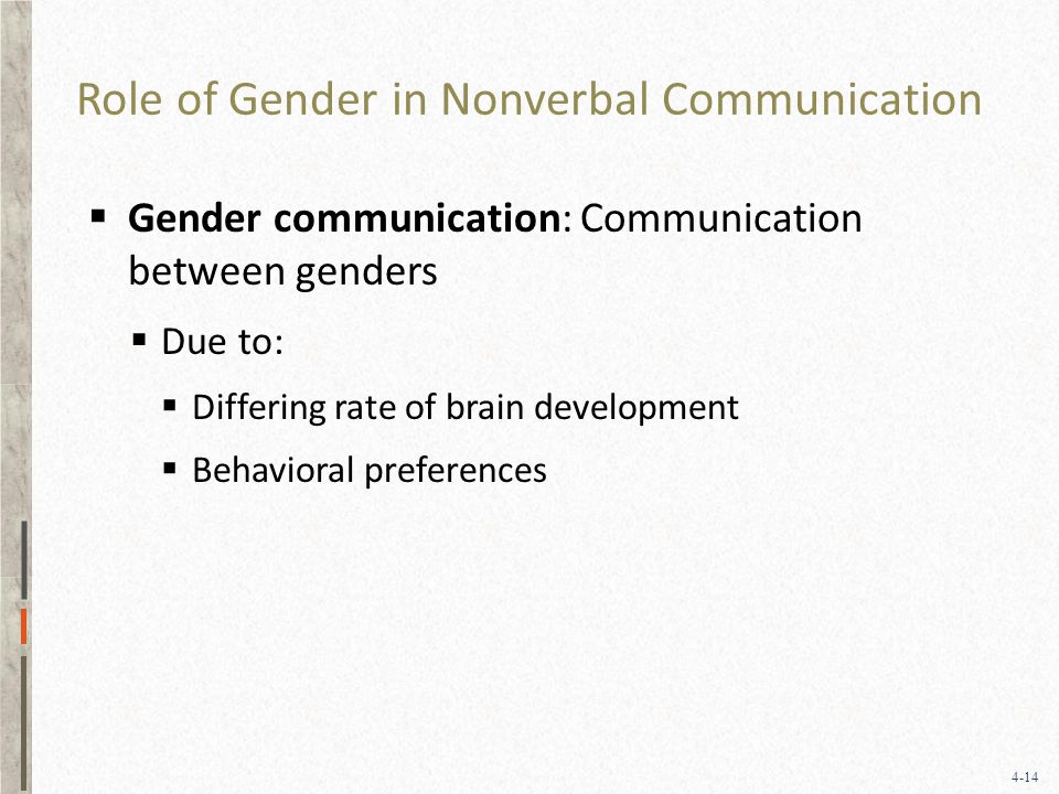 4-14 Role of Gender in Nonverbal Communication  Gender communication: Communication between genders  Due to:  Differing rate of brain development  Behavioral preferences