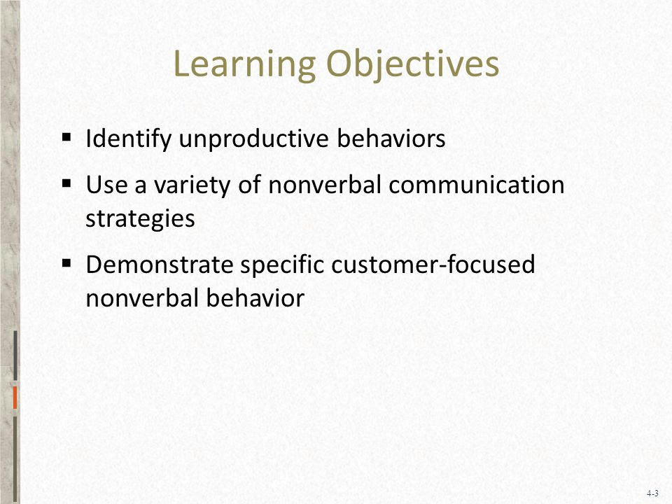 4-3 Learning Objectives  Identify unproductive behaviors  Use a variety of nonverbal communication strategies  Demonstrate specific customer-focused nonverbal behavior