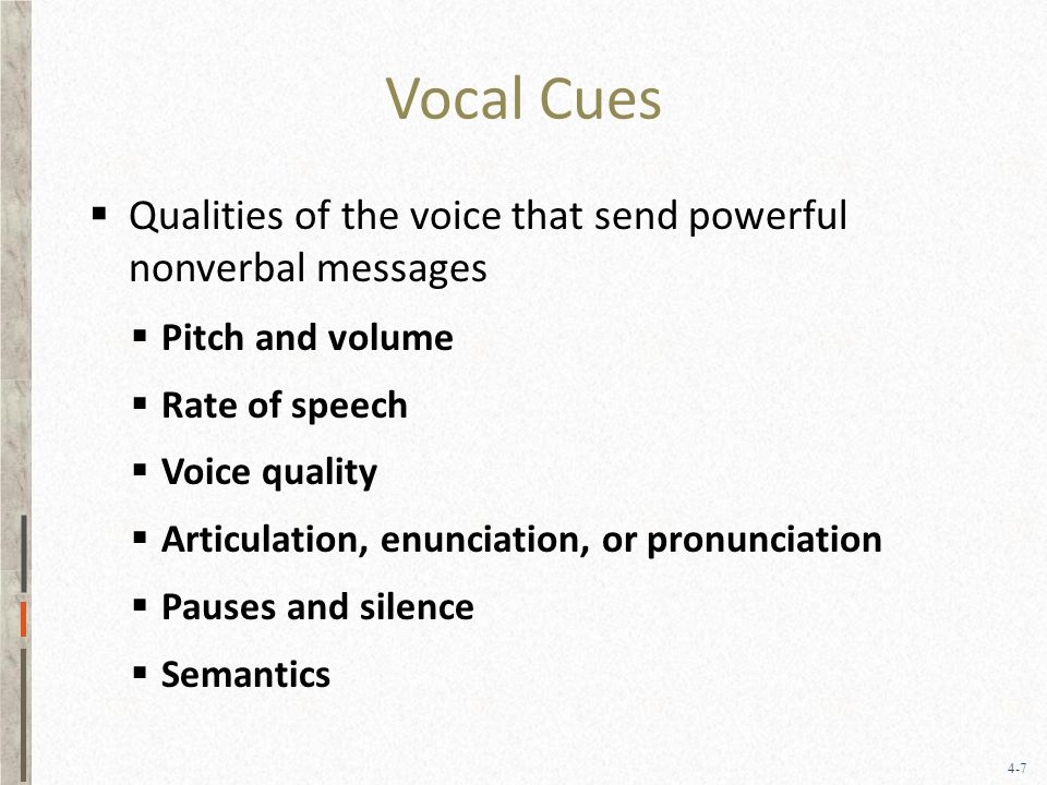 4-7 Vocal Cues  Qualities of the voice that send powerful nonverbal messages  Pitch and volume  Rate of speech  Voice quality  Articulation, enunciation, or pronunciation  Pauses and silence  Semantics