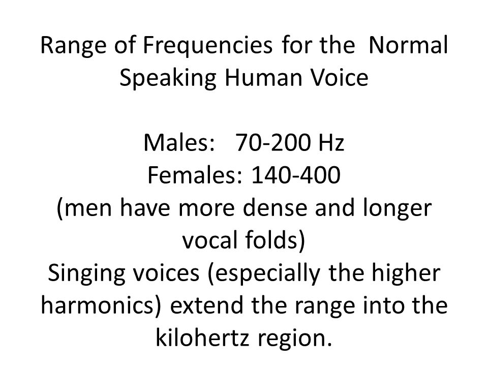 Range of Frequencies for the Normal Speaking Human Voice Males: Hz Females: (men have more dense and longer vocal folds) Singing voices (especially the higher harmonics) extend the range into the kilohertz region.