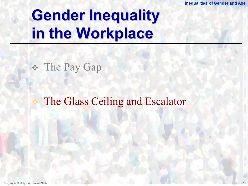 Inequalities of Gender and Age Copyright © Allyn & Bacon  The Pay Gap  The Glass Ceiling and Escalator Gender Inequality in the Workplace
