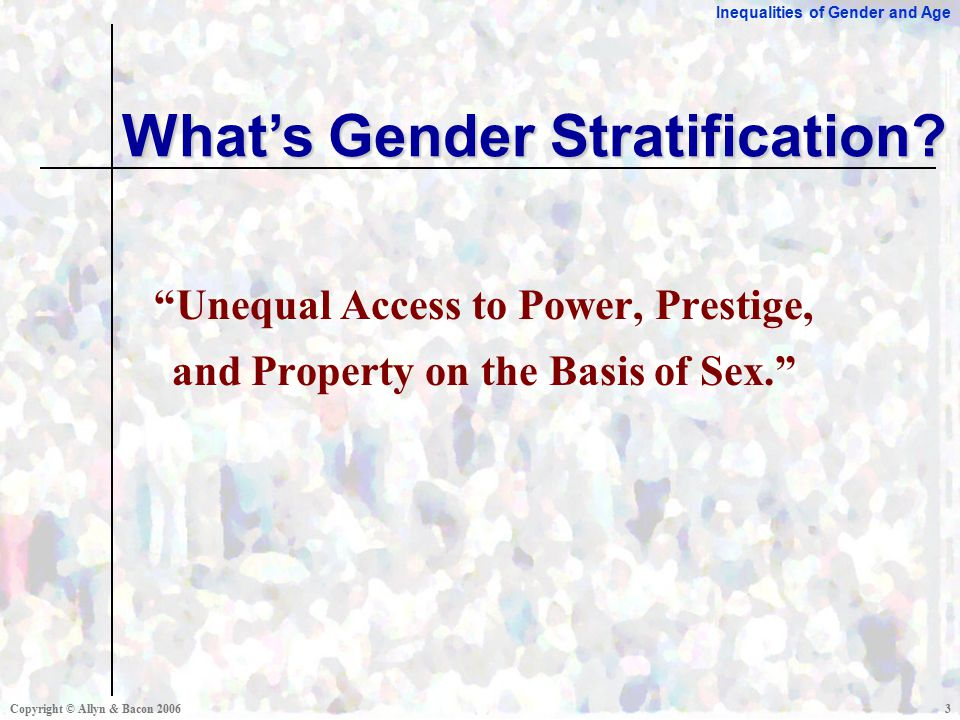 Inequalities of Gender and Age Copyright © Allyn & Bacon Unequal Access to Power, Prestige, and Property on the Basis of Sex. What's Gender Stratification