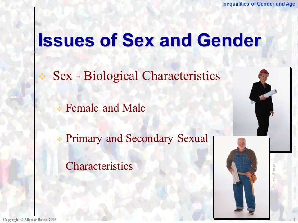 Inequalities of Gender and Age Copyright © Allyn & Bacon  Sex - Biological Characteristics  Female and Male  Primary and Secondary Sexual Characteristics Issues of Sex and Gender Microsoft Images