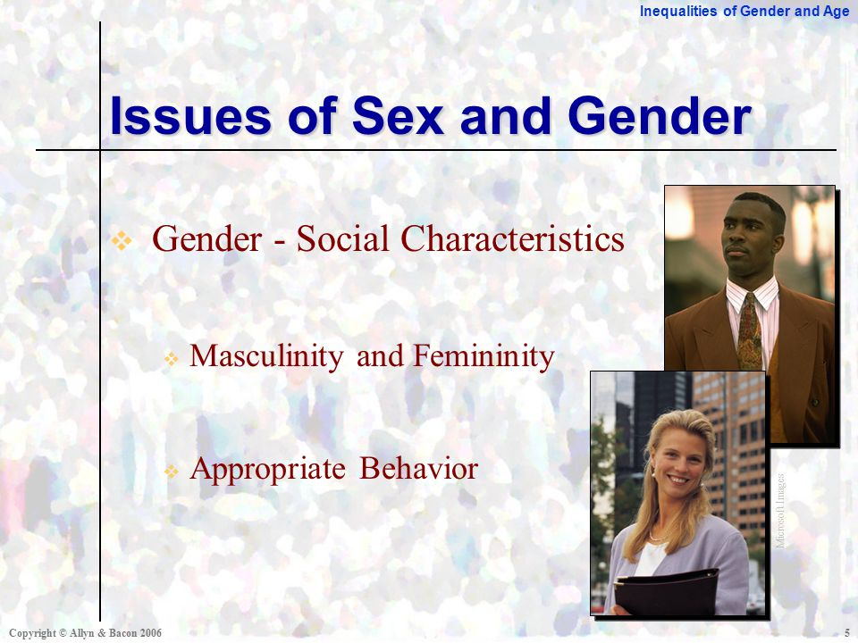 Inequalities of Gender and Age Copyright © Allyn & Bacon  Gender - Social Characteristics  Masculinity and Femininity  Appropriate Behavior Issues of Sex and Gender Microsoft Images
