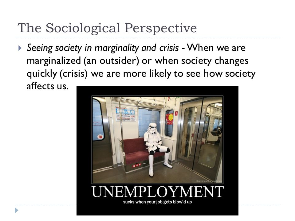 The Sociological Perspective  Seeing society in marginality and crisis - When we are marginalized (an outsider) or when society changes quickly (crisis) we are more likely to see how society affects us.