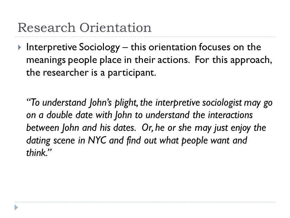 Research Orientation  Interpretive Sociology – this orientation focuses on the meanings people place in their actions.