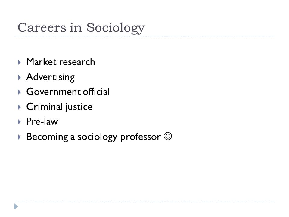 Careers in Sociology  Market research  Advertising  Government official  Criminal justice  Pre-law  Becoming a sociology professor