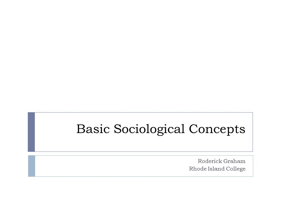 Basic Sociological Concepts Roderick Graham Rhode Island College