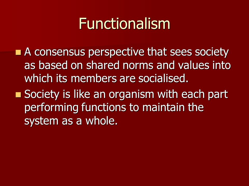 Functionalism A consensus perspective that sees society as based on shared norms and values into which its members are socialised.