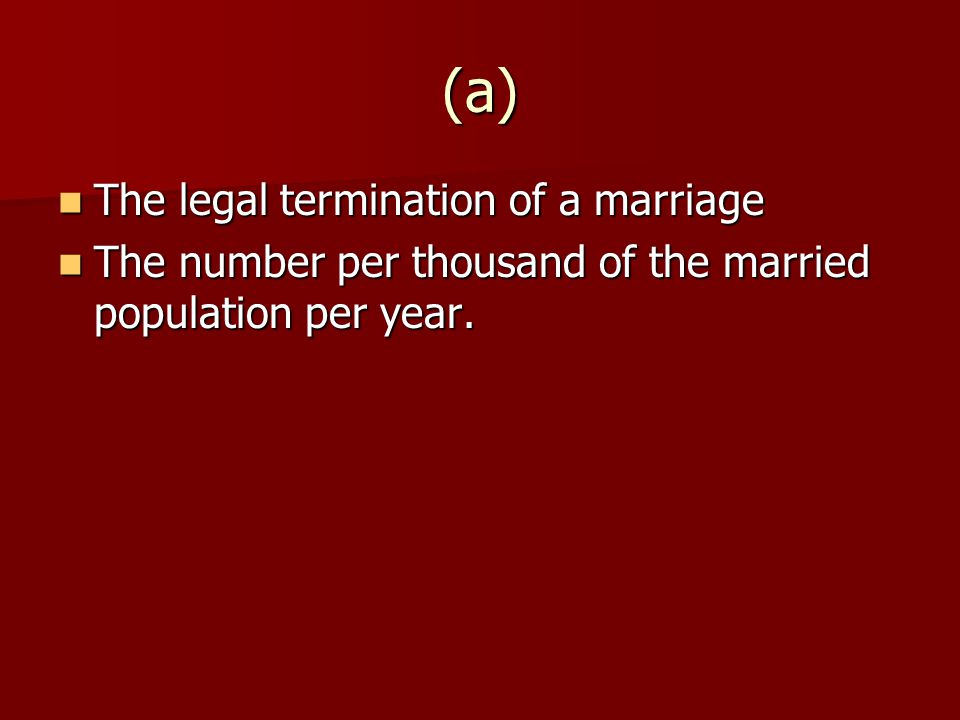 (a) The legal termination of a marriage The legal termination of a marriage The number per thousand of the married population per year.