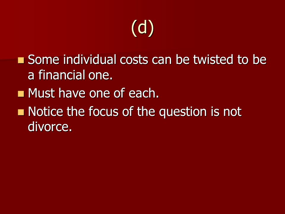 (d) Some individual costs can be twisted to be a financial one.