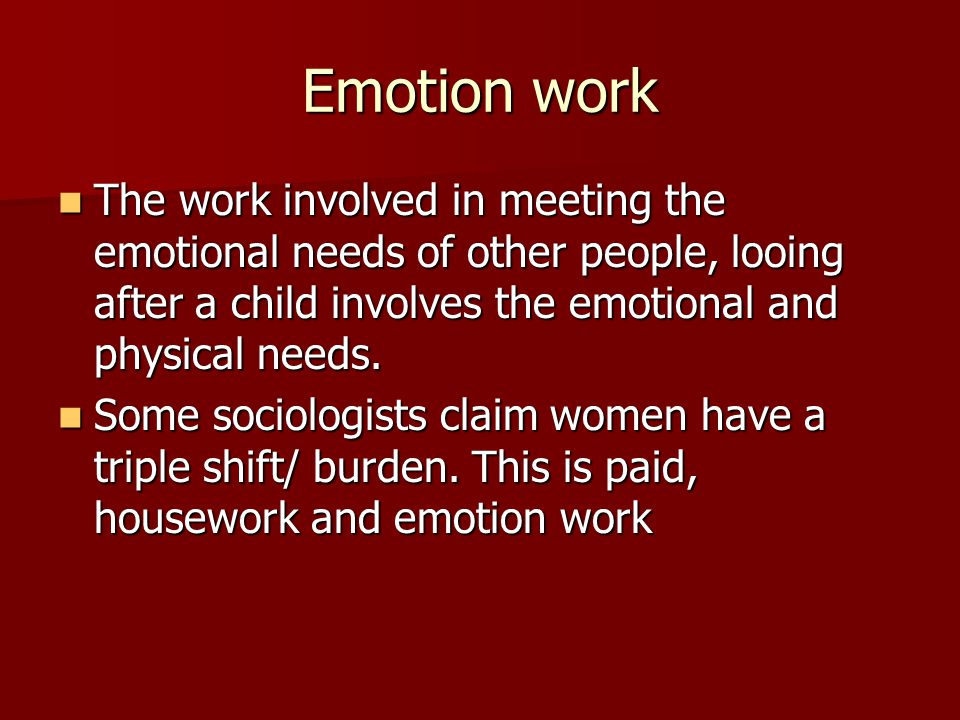 Emotion work The work involved in meeting the emotional needs of other people, looing after a child involves the emotional and physical needs.