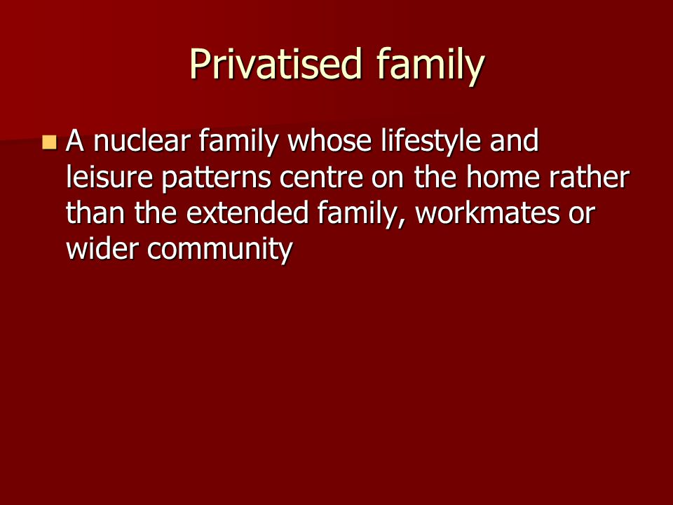 Privatised family A nuclear family whose lifestyle and leisure patterns centre on the home rather than the extended family, workmates or wider community A nuclear family whose lifestyle and leisure patterns centre on the home rather than the extended family, workmates or wider community