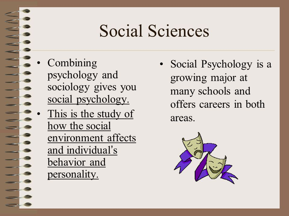Social Sciences Combining psychology and sociology gives you social psychology. This is the study of how the social environment affects and individual