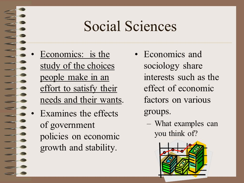 Social Sciences Economics: is the study of the choices people make in an effort to satisfy their needs and their wants. Examines the effects of govern