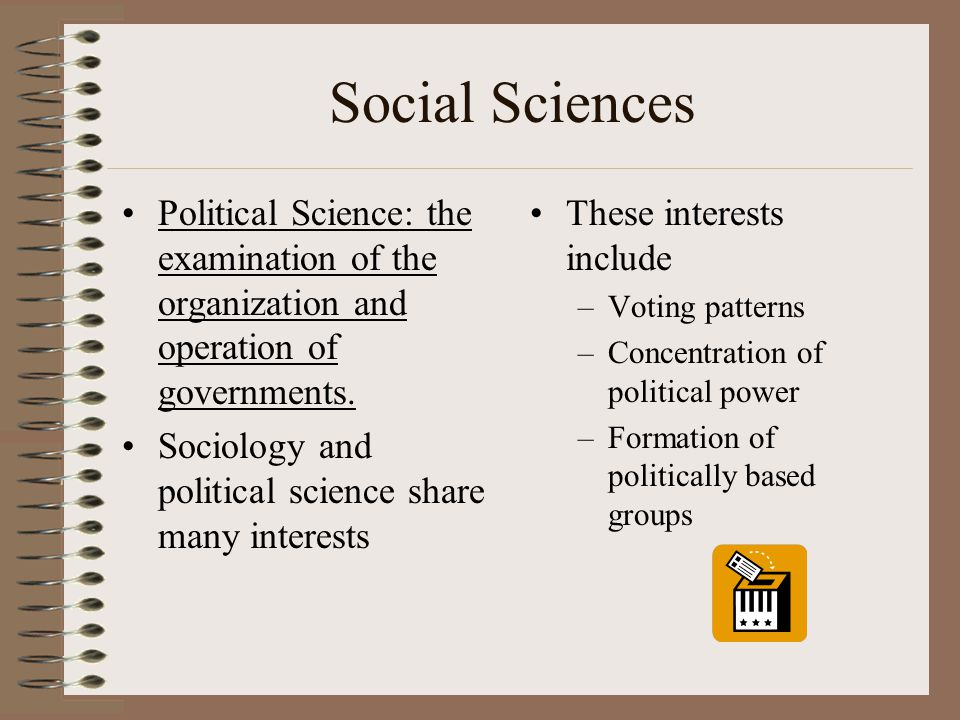 Social Sciences Political Science: the examination of the organization and operation of governments. Sociology and political science share many intere
