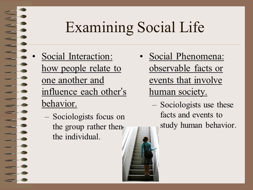Examining Social Life Social Interaction: how people relate to one another and influence each other's behavior. –Sociologists focus on the group rathe