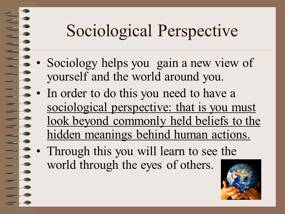 Sociological Perspective Sociology helps you gain a new view of yourself and the world around you. In order to do this you need to have a sociological