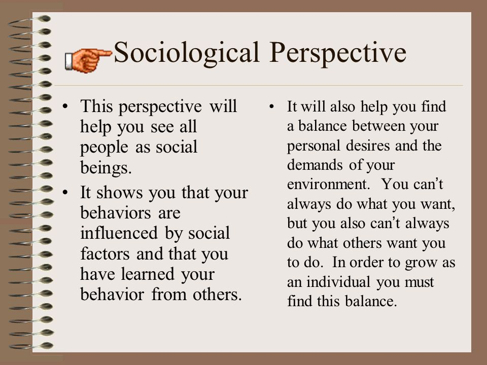 Sociological Perspective This perspective will help you see all people as social beings. It shows you that your behaviors are influenced by social fac