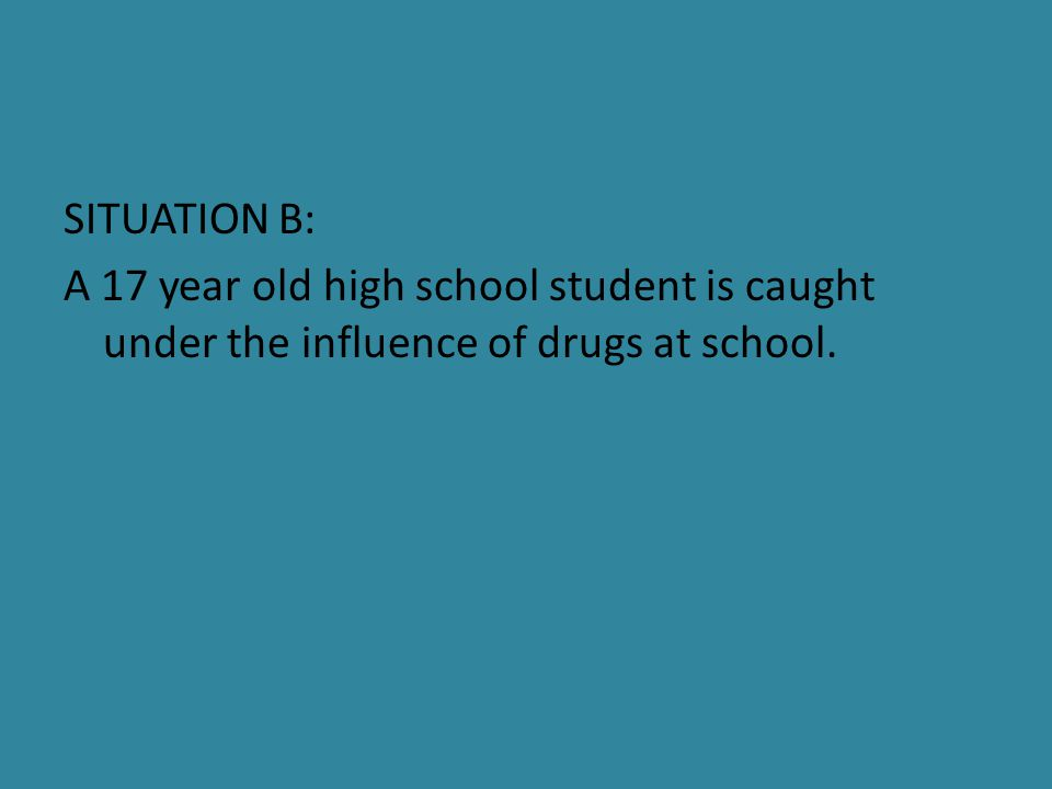 SITUATION B: A 17 year old high school student is caught under the influence of drugs at school.