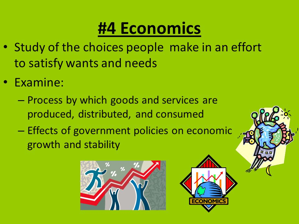 #4 Economics Study of the choices people make in an effort to satisfy wants and needs Examine: – Process by which goods and services are produced, dis
