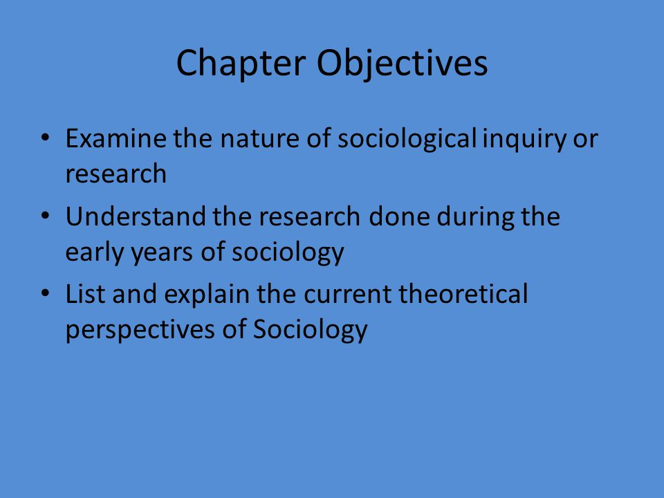 Chapter Objectives Examine the nature of sociological inquiry or research Understand the research done during the early years of sociology List and ex