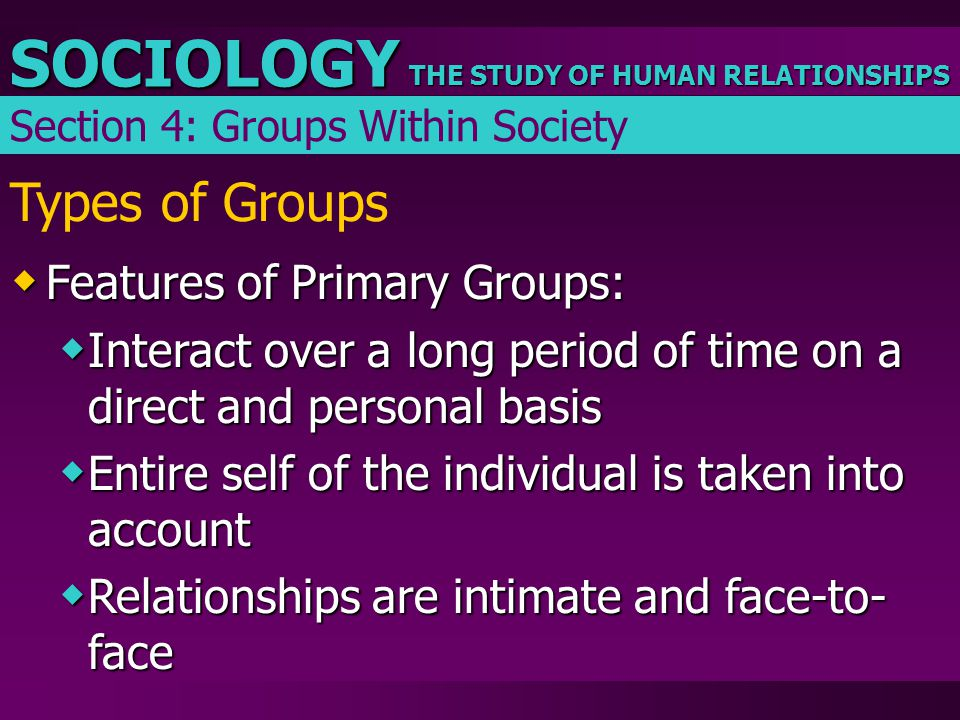 THE STUDY OF HUMAN RELATIONSHIPS SOCIOLOGY Types of Groups  Features of Primary Groups:  Interact over a long period of time on a direct and persona