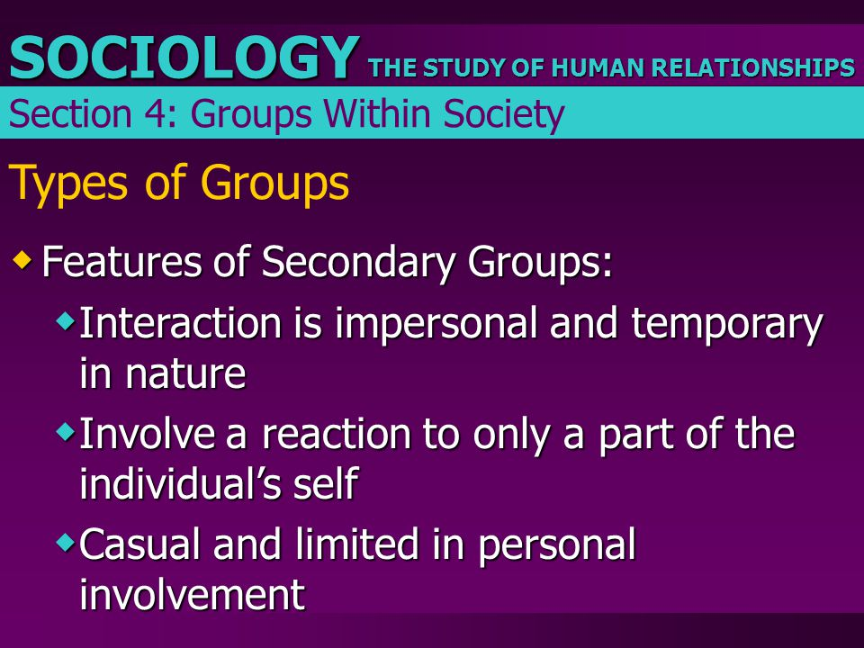THE STUDY OF HUMAN RELATIONSHIPS SOCIOLOGY Types of Groups  Features of Secondary Groups:  Interaction is impersonal and temporary in nature  Invol