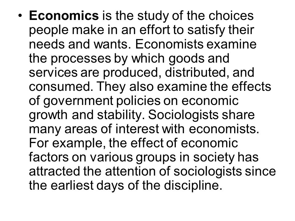 Economics is the study of the choices people make in an effort to satisfy their needs and wants. Economists examine the processes by which goods and s
