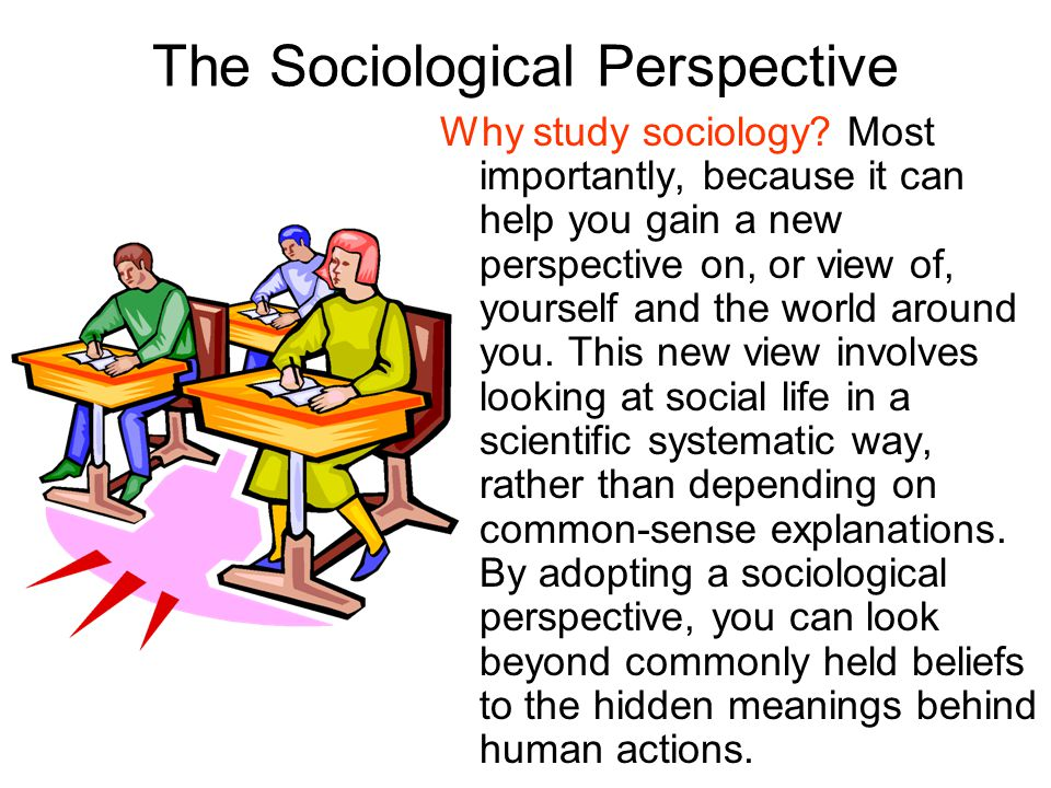 The Sociological Perspective Why study sociology? Most importantly, because it can help you gain a new perspective on, or view of, yourself and the wo