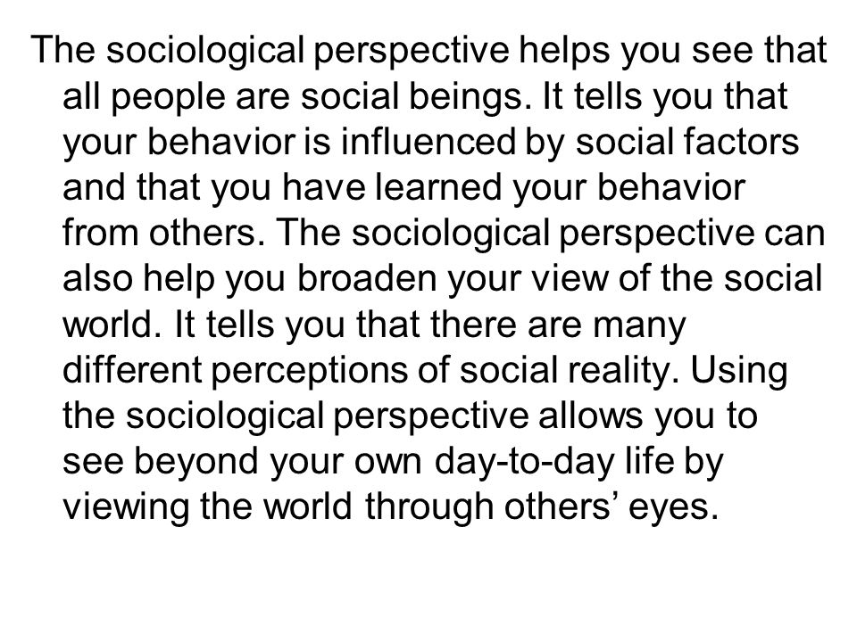 The sociological perspective helps you see that all people are social beings. It tells you that your behavior is influenced by social factors and that