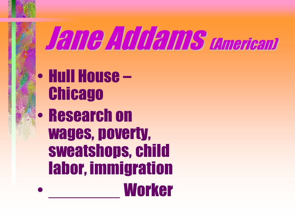Jane Addams (American) Hull House – Chicago Research on wages, poverty, sweatshops, child labor, immigration ________ Worker