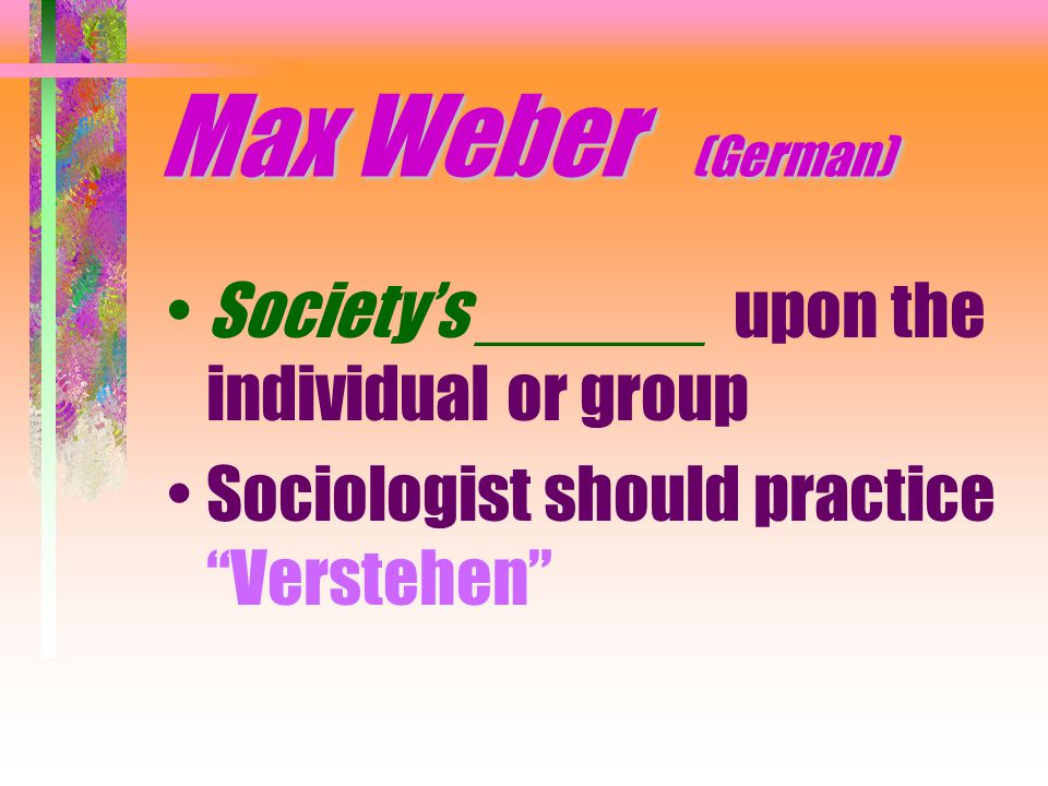 Max Weber (German) Society's ______ upon the individual or group Sociologist should practice Verstehen