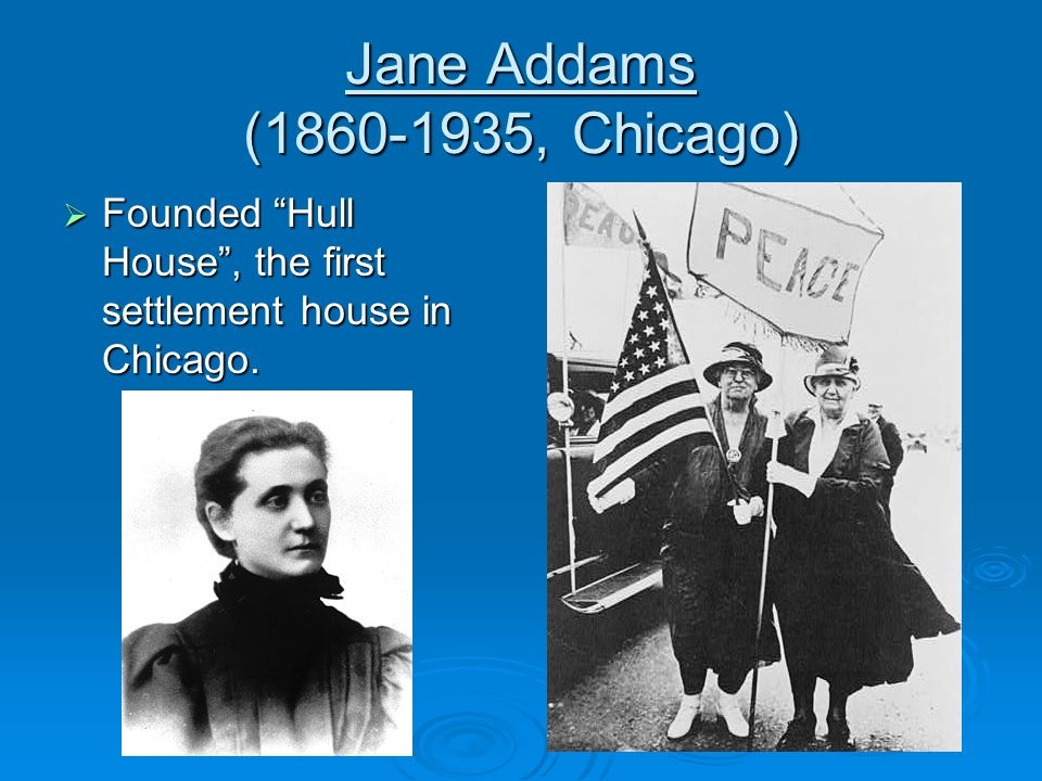 Jane Addams ( , Chicago)  Founded Hull House , the first settlement house in Chicago.
