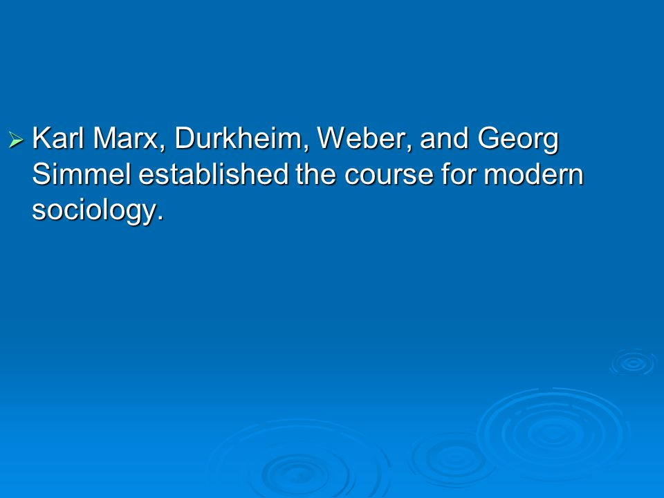  Karl Marx, Durkheim, Weber, and Georg Simmel established the course for modern sociology.