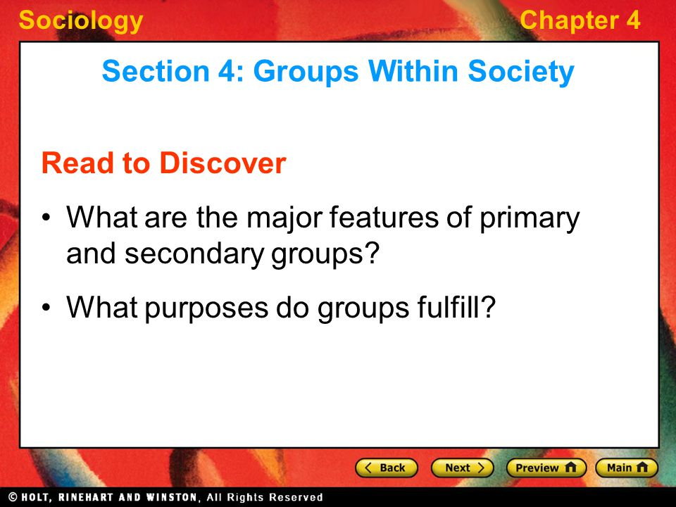 SociologyChapter 4 Read to Discover What are the major features of primary and secondary groups? What purposes do groups fulfill? Section 4: Groups Wi