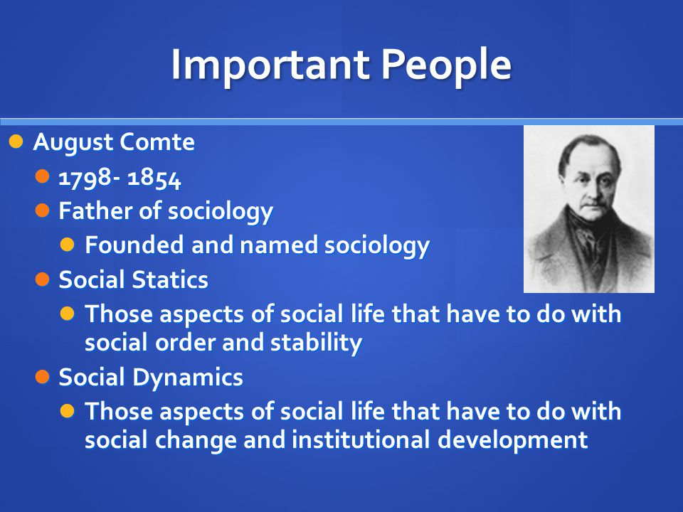 Important People August Comte August Comte Father of sociology Father of sociology Founded and named sociology Founded and named sociology Social Statics Social Statics Those aspects of social life that have to do with social order and stability Those aspects of social life that have to do with social order and stability Social Dynamics Social Dynamics Those aspects of social life that have to do with social change and institutional development Those aspects of social life that have to do with social change and institutional development