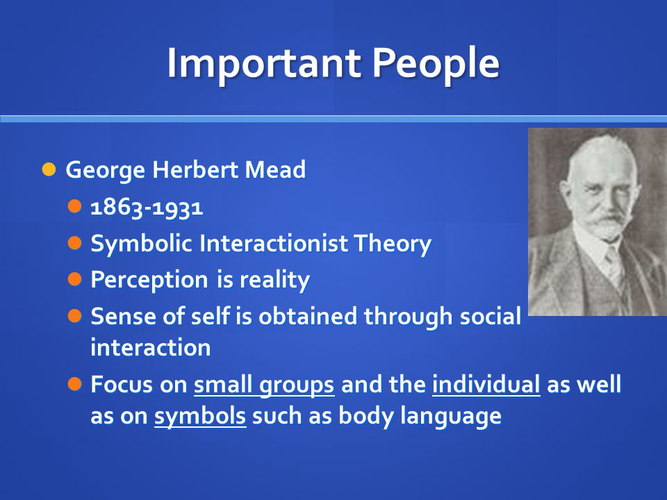 Important People George Herbert Mead George Herbert Mead Symbolic Interactionist Theory Symbolic Interactionist Theory Perception is reality Perception is reality Sense of self is obtained through social interaction Sense of self is obtained through social interaction Focus on small groups and the individual as well as on symbols such as body language Focus on small groups and the individual as well as on symbols such as body language